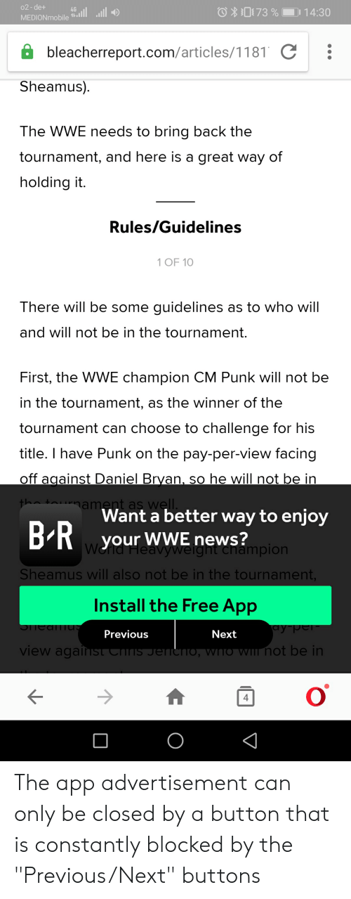 """News, World Wrestling Entertainment, and Cm Punk: 02-de+  073 %  14:30  MEDIONmobile  bleacherreport.com/articles/1181 C  Sheamus)  The WWE needs to bring back the  tournament, and here is a great way of  holding it.  Rules/Guidelines  1 OF 10  There will be some guidelines as to who will  and will not be in the tournament.  First, the WWE champion CM Punk will not be  in the tournament, as the winner of the  tournament can choose to challenge for his  title. I have Punk on the pay-per-view facing  off against Daniel Bryan, so he will not be in  the tournament as well.  Want a better way to enjoy  BR your  wWE news?  Wend Heavyweight champion  Sheamus will also not be in the tournament,  Install the Free App  су рег  SHediTUS  Previous  Next  view against Chis Jereho, who wIl not be in  о The app advertisement can only be closed by a button that is constantly blocked by the """"Previous/Next"""" buttons"""