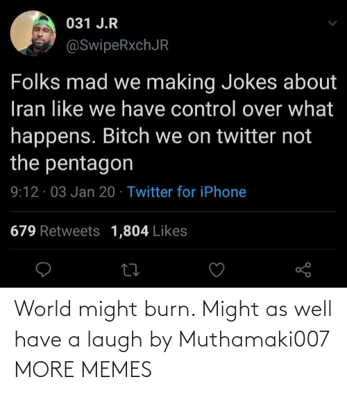 Not The: 031 J.R  @SwipeRxchJR  Folks mad we making Jokes about  Iran like we have control over what  happens. Bitch we on twitter not  the pentagon  9:12 · 03 Jan 20 · Twitter for iPhone  679 Retweets 1,804 Likes World might burn. Might as well have a laugh by Muthamaki007 MORE MEMES
