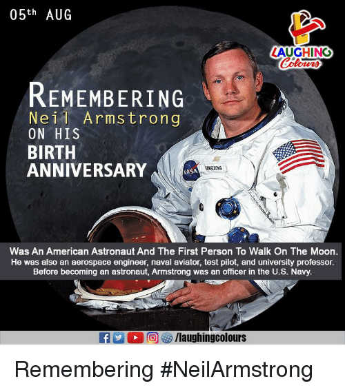 Personalize: 05th AUG  LAUGHING  REMEMBERING  Neil Armstrong  ON HIS  BIRTH  ANNIVERSARY  AANSTRONG  ASA  Was An American Astronaut And The First Person To Walk On The Moon.  He was also an aerospace engineer, naval aviator, test pilot, and university professor.  Before becoming an astronaut, Armstrong was an officer in the U.S. Navy. Remembering #NeilArmstrong