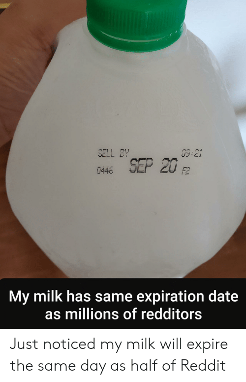 Reddit, Date, and Milk: 09:21  SELL BY  SEP 20  0446  F2  My milk has same expiration date  as millions of redditors Just noticed my milk will expire the same day as half of Reddit
