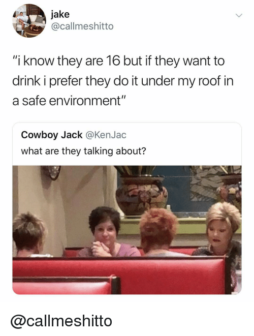 """Dank Memes, Cowboy, and Safe: 0jake  @callmeshitto  """"i know they are 16 but if they want to  drink i prefer they do it under my roof in  a safe environment""""  Cowboy Jack @KenJac  what are they talking about? @callmeshitto"""