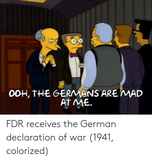 fdr: 0OH, THE GERMANS ARE MAD  AT ME. FDR receives the German declaration of war (1941, colorized)