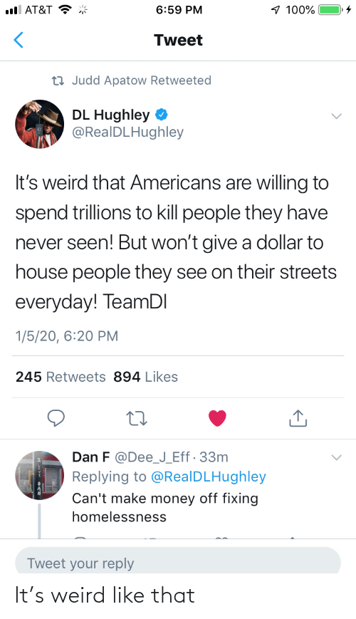 reply: 1 100%  ull AT&T  6:59 PM  Tweet  23 Judd Apatow Retweeted  DL Hughley  @RealDLHughley  It's weird that Americans are willing to  spend trillions to kill people they have  never seen! But won't give a dollar to  house people they see on their streets  everyday! TeamDI  1/5/20, 6:20 PM  245 Retweets 894 Likes  Dan F @Dee_J_Eff· 33m  Replying to @RealDLHughley  Can't make money off fixing  homelessness  Tweet your reply It's weird like that
