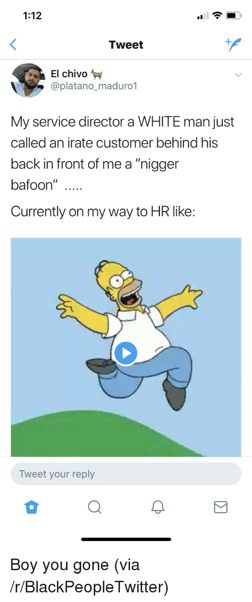 """Irate: 1:12  Tweet  El chivo  @platano_maduro*1  My service director a WHITE man just  called an irate customer behind his  back in front of me a """"niggen  bafoon""""  Currently on my way to HR like  Tweet your reply <p>Boy you gone (via /r/BlackPeopleTwitter)</p>"""