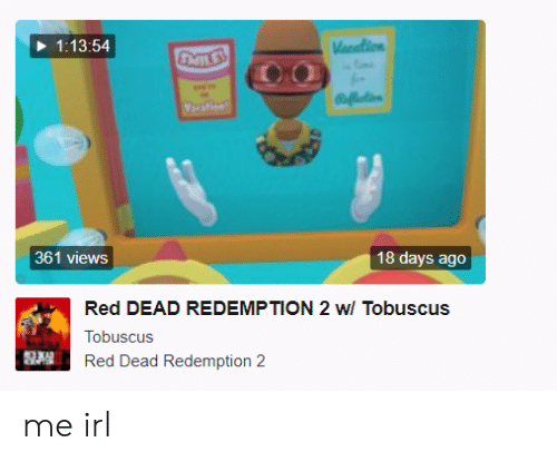 Red Dead Redemption, Irl, and Me IRL: 1:13:54  361 views  18 days ago  Red DEAD REDEMPTION 2 w/ Tobuscus  Tobuscus  Red Dead Redemption 2 me irl