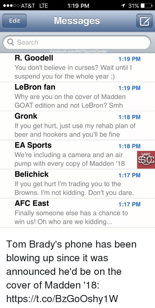 suspender: 1:19 PM  OO  AT&T LTE  Edit  Messages  Q Search  Facebook.com/NOTSportsCenter  R. Goodell  1:19 PM  You don't believe in curses? Wait until I  suspend you for the whole year  LeBron fan  1:19 PM  Why are you on the cover of Madden  GOAT edition and not LeBron? Smh  Gronk  1:18 PM  If you get hurt, just use my rehab plan of  beer and hookers and you'll be fine  EA Sports  1:18 PM  We're including a camera and an air  pump with every copy of Madden 18  Belichick  1:17 PM  If you get hurt l'm trading you to the  Browns. I'm not kidding. Don't you dare.  AFC East  1:17 PM  Finally someone else has a chance to  win us! Oh who are we kidding.. Tom Brady's phone has been blowing up since it was announced he'd be on the cover of Madden '18: https://t.co/BzGoOshy1W