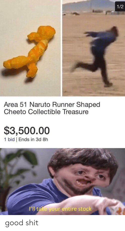 Naruto, Shit, and Good: 1/2  Area 51 Naruto Runner Shaped  Cheeto Collectible Treasure  $3,500.00  1 bid | Ends in 3d 8h  I'll take your entire stock good shit