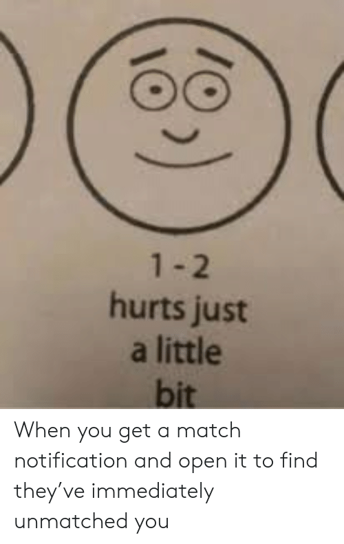 Match, Open, and They: 1-2  hurts just  a little  bit When you get a match notification and open it to find they've immediately unmatched you