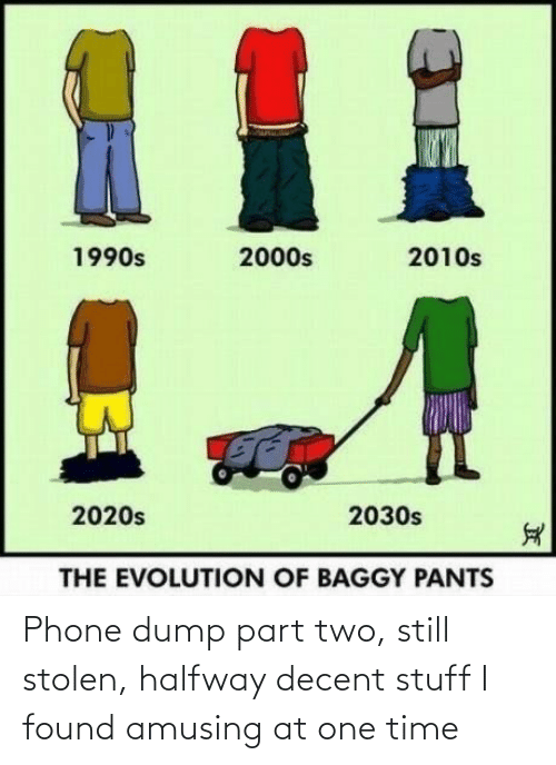 Evolution Of: %1  2010s  1990s  2000s  2020s  2030s  THE EVOLUTION OF BAGGY PANTS Phone dump part two, still stolen, halfway decent stuff I found amusing at one time