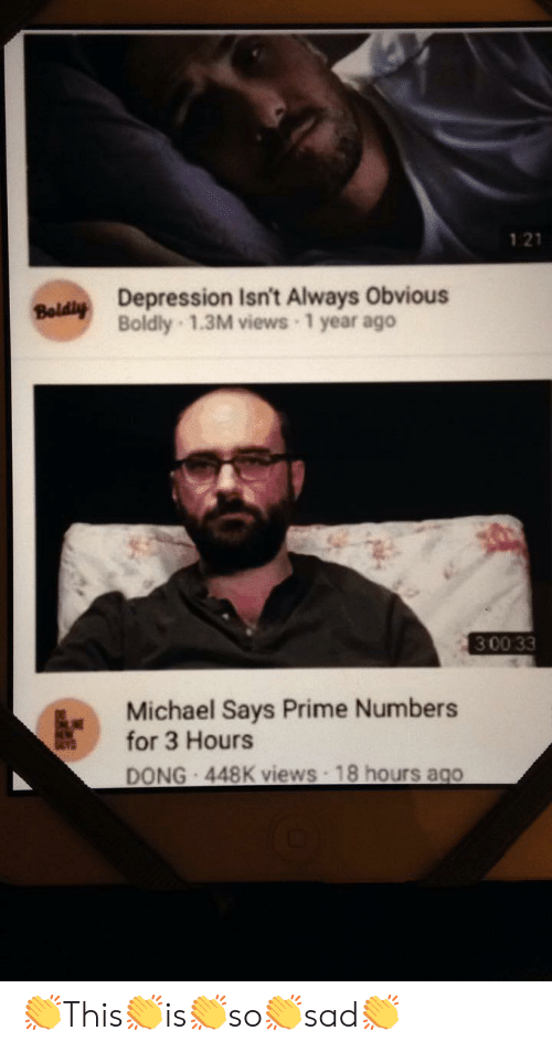 bey: 1 21  Bey Depression Isn't Always Obvious  Boldly 1.3M views 1 year ago  3 00 33  Michael Says Prime Numbers  for 3 Hours  DONG 448K views 18 hours ago 👏This👏is👏so👏sad👏