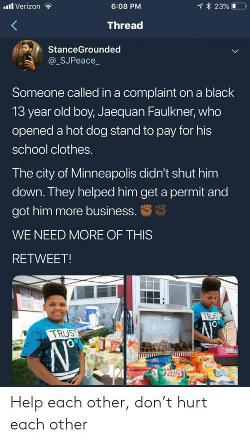 13 Year Old: 1 23%  .ll Verizon  6:08 PM  Thread  StanceGrounded  @_SJPeace_  Someone called in a complaint on a black  13 year old boy, Jaequan Faulkner, who  opened a hot dog stand to pay for his  school clothes.  The city of Minneapolis didn't shut him  down. They helped him get a permit and  S  got him more business.  WE NEED MORE OF THIS  RETWEET  TRUST  TRUS  JO  rals Help each other, don't hurt each other
