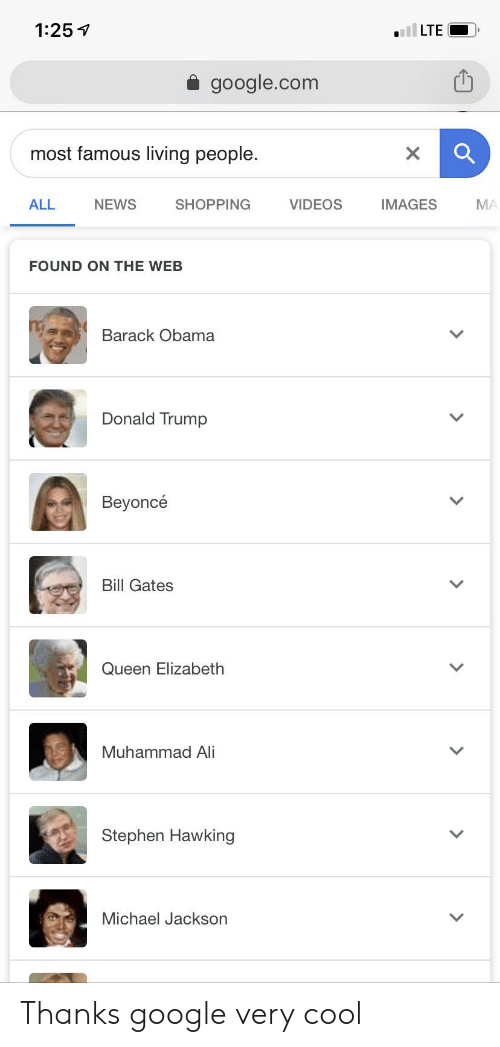 Ali, Beyonce, and Bill Gates: 1:25  LTE  google.com  most famous living people.  X  NEWS  IMAGES  ALL  SHOPPING  VIDEOS  MA  FOUND ON THE WEB  Barack Obama  Donald Trump  Beyoncé  Bill Gates  Queen Elizabeth  Muhammad Ali  Stephen Hawking  Michael Jackson Thanks google very cool