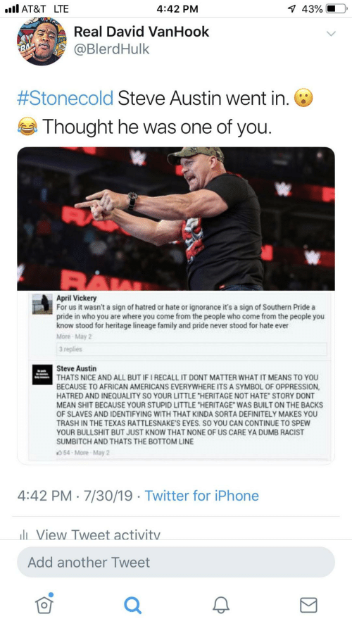 "Ignorance: 1 43%  ll AT&T LTE  4:42 PM  Real David VanHook  @BlerdHulk  #Stonecold Steve Austin went in. O  Thought he was one of you.  April Vickery  For us it wasn't a sign of hatred or hate or ignorance it's a sign of Southern Pride a  pride in who you are where you come from the people who come from the people you  know stood for heritage lineage family and pride never stood for hate ever  More May 2  3 replies  Steve Austin  THATS NICE AND ALL BUT IF I RECALL IT DONT MATTER WHAT IT MEANS TO YOU  BECAUSE TO AFRICAN AMERICANS EVERYWHERE ITS A SYMBOL OF OPPRESSION,  HATRED AND INEQUALITY SO YOUR LITTLE ""HERITAGE NOT HATE"" STORY DONT  MEAN SHIT BECAUSE YOUR STUPID LITTLE ""HERITAGE"" WAS BUILT ON THE BACKS  OF SLAVES AND IDENTIFYING WITH THAT KINDA SORTA DEFINITELY MAKES YOU  TRASH IN THE TEXAS RATTLESNAKE'S EYES. SO YOU CAN CONTINUE TO SPEW  YOUR BULLSHIT BUT JUST KNOW THAT NONE OF US CARE YA DUMB RACIST  SUMBITCH AND THATS THE BOTTOM LINE  54 More May 2  4:42 PM · 7/30/19 · Twitter for iPhone  li View Tweet activity  Add another Tweet"