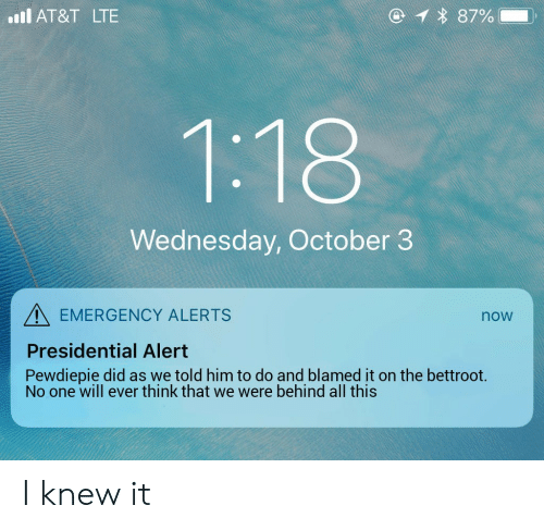 At&t, Wednesday, and Lte: 1 87%  l AT&T LTE  1:18  Wednesday, October 3  EMERGENCY ALERTS  now  Presidential Alert  Pewdiepie did as we told him to do and blamed it on the bettroot.  No one will ever think that we were behind all this I knew it