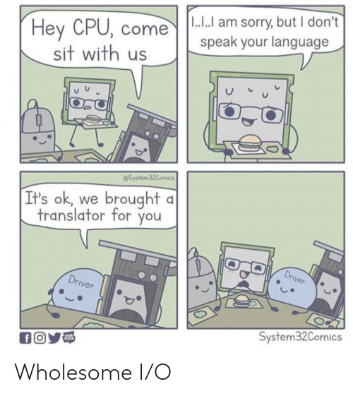 I O: |1.. am sorry, but I don't  Hey CPU, come  sit with us  speak your language  @System32Comics  brought  It's ok  we  translator for you  Driver  Driver  System32Comics  WEB  TOON  fO Wholesome I/O