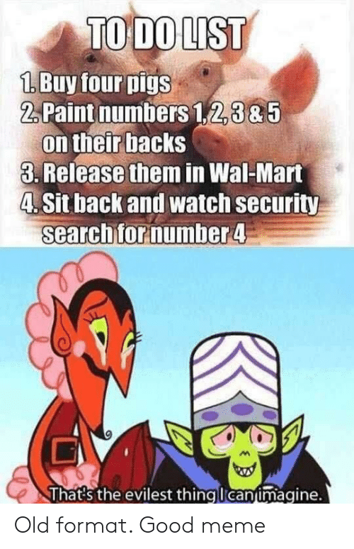Meme, Wal Mart, and Good: 1.Buy four pigs  2,Paint numbers 1,2,3&5  on their backs  3. Release them in Wal-Mart  4. Sit back and watch security  searchfornumber4  lhats the evilest thingucanumagine. Old format. Good meme