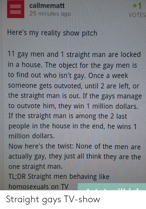 Manage: +1  callmematt  25 minutes ago  VOTES  Here's my reality show pitch  11 gay men and 1 straight man are locked  in a house. The object for the gay men is  to find out who isn't gay. Once a week  someone gets outvoted, until 2 are left, or  the straight man is out. If the gays manage  to outvote him, they win 1 million dollars.  If the straight man is among the 2 last  people in the house in the end, he wins 1  million dollars.  Now here's the twist: None of the men are  actually gay, they just all think they are the  one straight man.  TL;DR Straight men behaving like  homosexuals on TV Straight gays TV-show