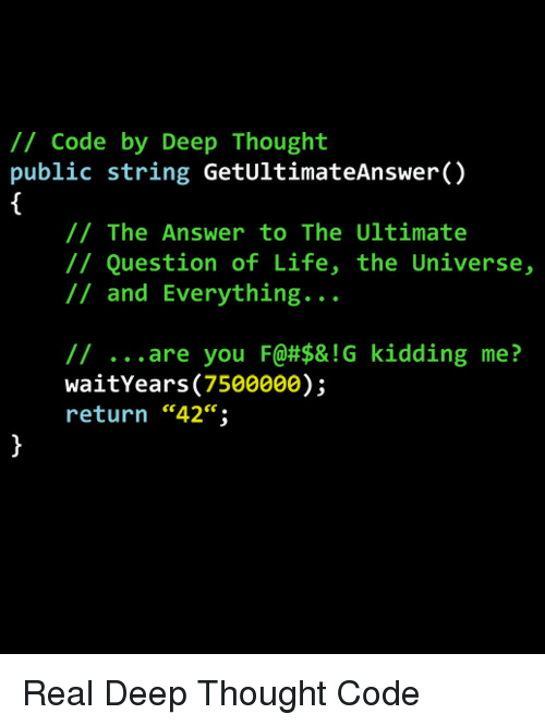 """Deep Thought: /1 Code by Deep Thought  public string GetUltimateAnswer()  // The Answer to The Ultimate  // Question of Life, the Universe,  // and Everything...  // are you F@#$& ! G  waitYears (7500000);  return """"42"""";  kidding  me?  ce. Real Deep Thought Code"""