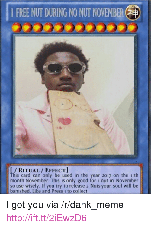"""2017: 1 FREE NUT DURING NO NUT NOVEMBER(  I/RITUAL/EFFECT  This card can only be used in the year 2017 on the ith  month November. This is only good for i nut in November  so use wisely. If you try to release 2 Nuts your soul will be  banished. Like and Press 1 to collect <p>I got you via /r/dank_meme <a href=""""http://ift.tt/2iEwzD6"""">http://ift.tt/2iEwzD6</a></p>"""
