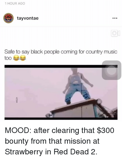 Memes, Mood, and Music: 1 HOUR AGO  tayvontae  e.  Safe to say black people coming for country music  too MOOD: after clearing that $300 bounty from that mission at Strawberry in Red Dead 2.