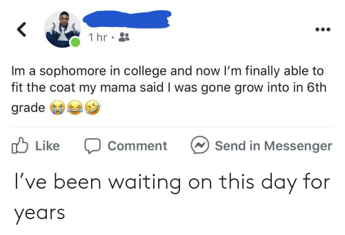 College, Messenger, and Waiting...: 1 hr  Im a sophomore in college and now I'm finally able to  fit the coat my mama said I was gone grow into in 6th  grade  לן Like  Send in Messenger  Comment I've been waiting on this day for years