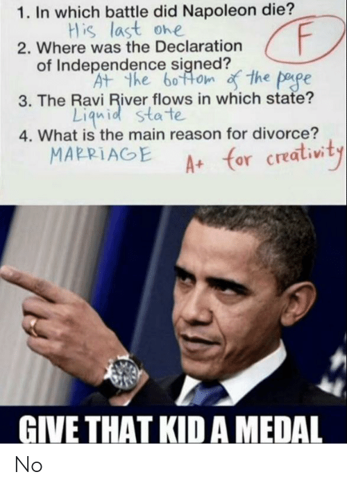 Marriage, Declaration of Independence, and What Is: 1. In which battle did Napoleon die?  His last ohe  2. Where was the Declaration  of Independence signed?  At the boftom the pape  3. The Ravi River flows in which state?  Liquid sta te  4. What is the main reason for divorce?  A (or creativity  MARRIAGE  GIVE THAT KIDA MEDAL No