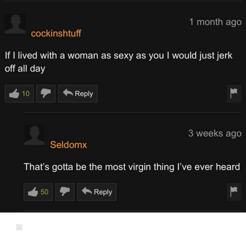 reply: 1 month ago  cockinshtuff  If I lived with a woman as sexy as you I would just jerk  off all day  10  Reply  3 weeks ago  Seldomx  That's gotta be the most virgin thing l've ever heard  Reply  50 ▫️