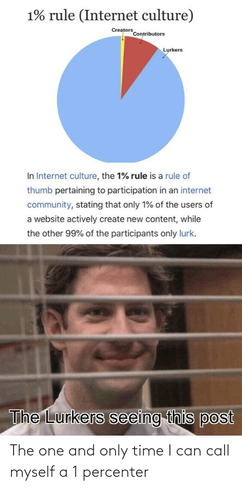 culture: 1% rule (Internet culture)  Creators  Contributors  Lurkers  In Internet culture, the 1% rule is a rule of  thumb pertaining to participation in an internet  community, stating that only 1% of the users of  a website actively create new content, while  the other 99% of the participants only lurk.  The Lurkers seeing this post The one and only time I can call myself a 1 percenter