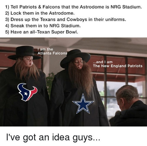 New England Patriot: 1) Tell Patriots & Falcons that the Astrodome is NRG Stadium.  2) Lock them in the Astrodome.  3) Dress up the Texans and Cowboys in their uniforms.  4) sneak them in to NRG Stadium.  5) Have an all-Texan Super Bowl.  am the  Atlanta Falcon  and I am  The New England Patriots I've got an idea guys...