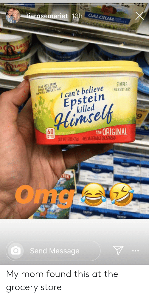 """Good, Omega, and Mom: 1  tiarosemariet 13h CALCIUM  aste  LAND  LAceT  LAKES  GOOD FATS FROM  PLANT-BASED OILS  CONTAINS OMEGA-3 ALA""""  SIMPLE  INGREDIENTS  I can't believe  Epstein  killed  Himself  60  the ORIGINAL  45% VEGETABLE OIL SPREAD  KIURPOOGA  NET WT 15 0Z1425  Oma  le  Send Message My mom found this at the grocery store"""