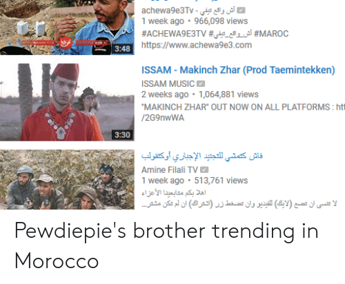 """Music, Morocco, and Brother: 1 week ago 966,098 views  https://www.achewa9e3.com  ISSAM- Makinch Zhar (Prod Taemintekken)  ISSAM MUSIC  2 weeks ago 1,064,881 views  MAKINCH ZHAR"""" OUT NOW ON ALL PLATFORMS: ht  /2G9nwWA  3:30  Amine Filali TV  1 week ago 513,761 views Pewdiepie's brother trending in Morocco"""