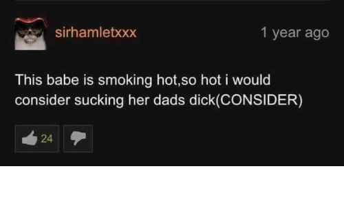 smoke hot: 1 year ago  sirhamletxxx  This babe is smoking hot,so hot i would  consider sucking her dads dick (CONSIDER)  24