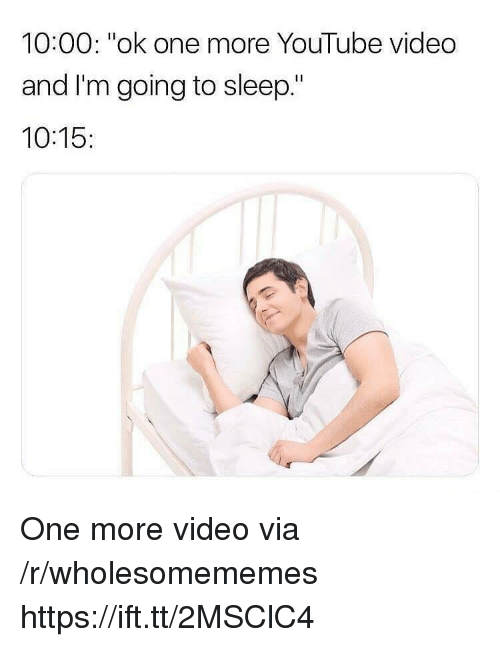 """youtube.com, Video, and Sleep: 10:00: """"ok one more YouTube video  and I'm going to sleep.""""  10:15: One more video via /r/wholesomememes https://ift.tt/2MSClC4"""