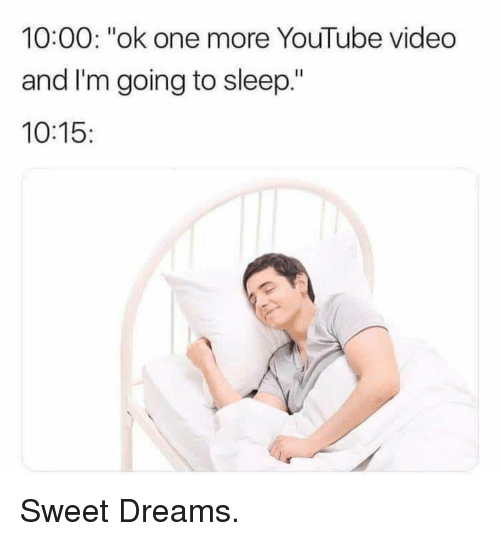 """youtube.com, Video, and Dreams: 10:00: """"ok one more YouTube video  and I'm going to sleep.""""  10:15: Sweet Dreams."""