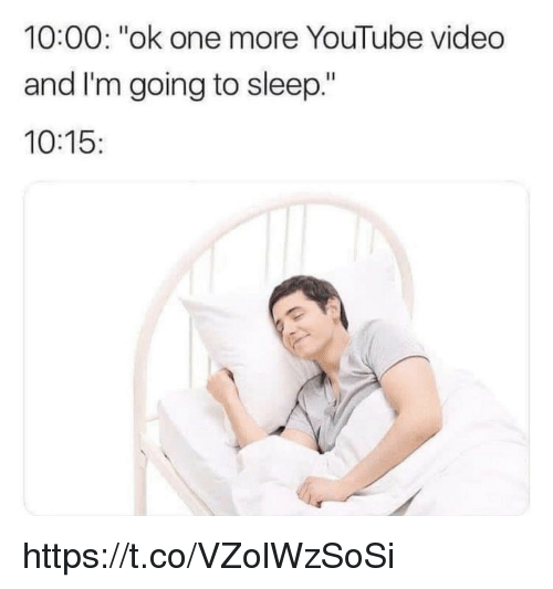 """Memes, youtube.com, and Video: 10:00: """"ok one more YouTube video  and I'm going to sleep.""""  10:15 https://t.co/VZolWzSoSi"""
