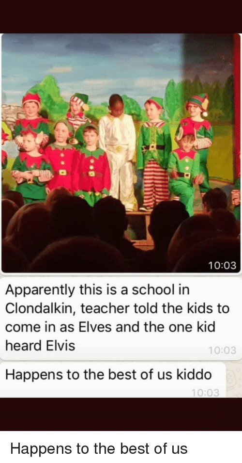 elvis: 10:03  Apparently this is a school in  Clondalkin, teacher told the kids to  come in as Elves and the one kid  heard Elvis  10:03  Happens to the best of us kiddo  10:03 Happens to the best of us
