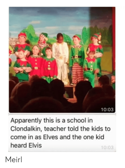 Apparently, School, and Teacher: 10:03  Apparently this is a school in  Clondalkin, teacher told the kids to  come in as Elves and the one kid  heard Elvis  10:03 Meirl