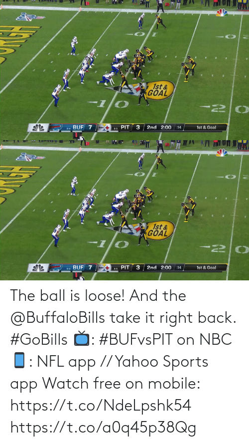 Goal: 10  1st &  GOAL  BUF 7  2nd 2:00  1st & Goal  :14  8-5 PIT  9-4   10  1st &  GOAL  I-  PIT  2nd 2:00  9-4 BUF 7  1st & Goal  :14  8-5 The ball is loose! And the @BuffaloBills take it right back. #GoBills  📺: #BUFvsPIT on NBC 📱: NFL app // Yahoo Sports app Watch free on mobile: https://t.co/NdeLpshk54 https://t.co/a0q45p38Qg