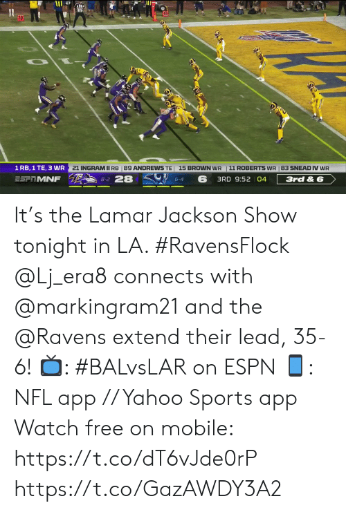 Espn, Memes, and Nfl: 10  21 INGRAMII RB | 89 ANDREWS TE 15 BROWN WR  11 ROBERTS WR 83 SNEAD IV WR  1 RB, 1 TE, 3 WR  8-2 28  ESF MNF  3rd& 6  3RD 9:52 04  6-4 It's the Lamar Jackson Show tonight in LA. #RavensFlock  @Lj_era8 connects with @markingram21 and the @Ravens extend their lead, 35-6!  📺: #BALvsLAR on ESPN 📱: NFL app // Yahoo Sports app Watch free on mobile: https://t.co/dT6vJde0rP https://t.co/GazAWDY3A2
