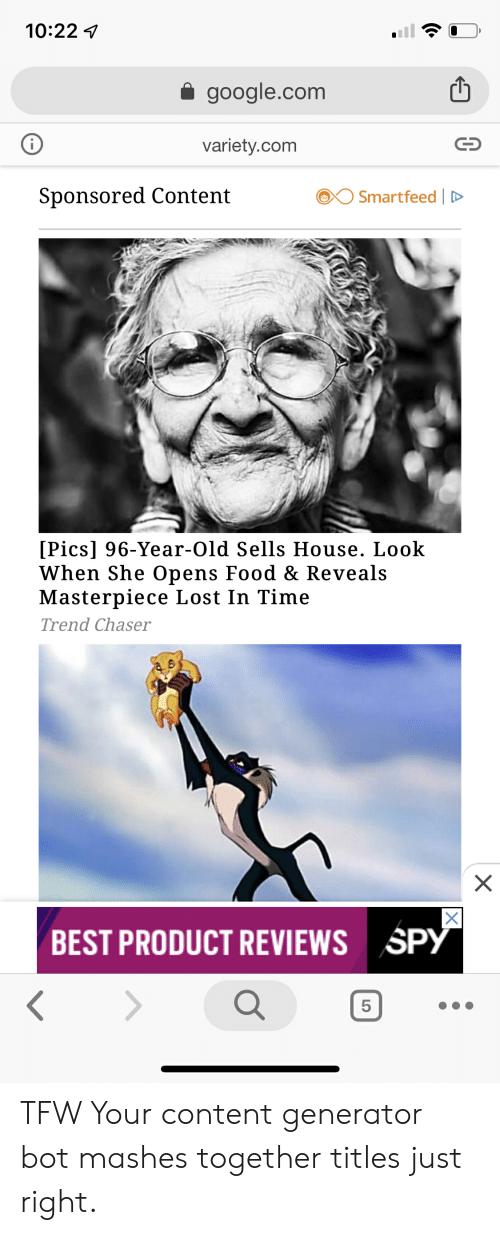 Food, Google, and Tfw: 10:22  google.com  i  variety.com  Sponsored Content  Smartfeed  [Pics] 96-Year-Old Sells House. Look  When She Opens Food & Reveals  Masterpiece Lost In Time  Trend Chaser  X  X|  SPY  BEST PRODUCT REVIEWS  5  C0 TFW Your content generator bot mashes together titles just right.