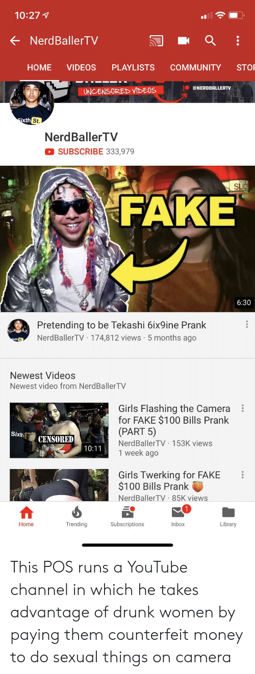 Community, Drunk, and Fake: 10:27  NerdBallerTV  VIDEOS  HOME  PLAYLISTS  COMMUNITY  STOP  NERDBALLERTV  UNCENSOREDD VIDEOS  sixth St.  NerdBaller TV  SUBSCRIBE 333,979  SLIC  FAKE  6:30  Pretending to be Tekashi 6ix9ine Prank  NerdBallerTV 174,812 views 5 months ago  xth St  Newest Videos  Newest video from NerdBallerTV  Girls Flashing the Camera  for FAKE $100 Bills Prank  (PART 5)  NerdBallerTV 153K views  1 week ago  Sixth  CENSORED  10:11  Girls Twerking for FAKE  $100 Bills Prank  NerdBallerTV 85K views  Trending  Subscriptions  Library  Inbox  Home This POS runs a YouTube channel in which he takes advantage of drunk women by paying them counterfeit money to do sexual things on camera