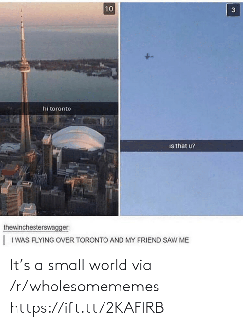 Saw, Toronto, and World: 10  3  hitoronto  is that u?  thewinchesterswagger  IWAS FLYING OVER TORONTO AND MY FRIEND SAW ME It's a small world via /r/wholesomememes https://ift.tt/2KAFlRB