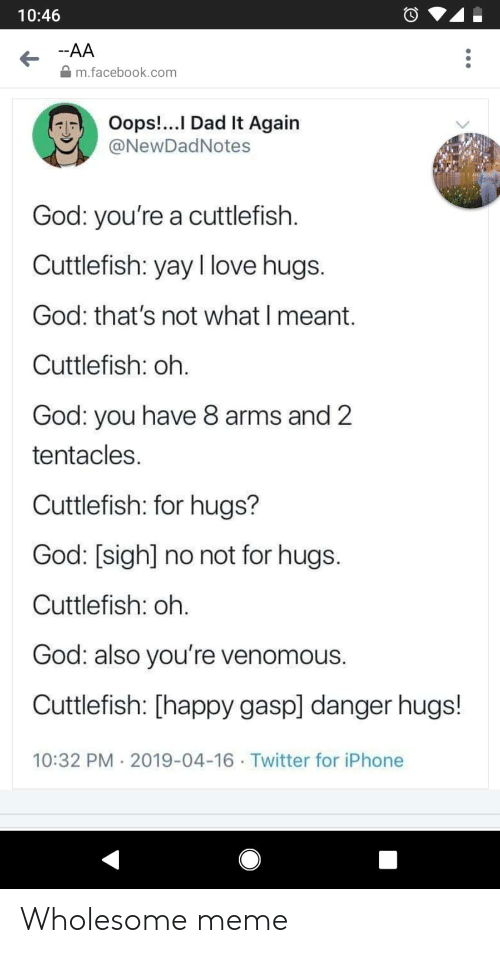 Wholesome Meme: 10:46  -AA  m.facebook.com  Oops!...I Dad It Again  @NewDadNotes  God: you're a cuttlefish  Cuttlefish: yay I love hugs.  God: that's not what I meant.  Cuttlefish: oh.  God: you have 8 arms and 2  tentacles  Cuttlefish: for hugs?  God: [sigh] no not for hugs.  Cuttlefish: oh.  God: also you're venomous.  Cuttlefish: [happy gasp] danger hugs!  10:32 PM 2019-04-16 Twitter for iPhone Wholesome meme