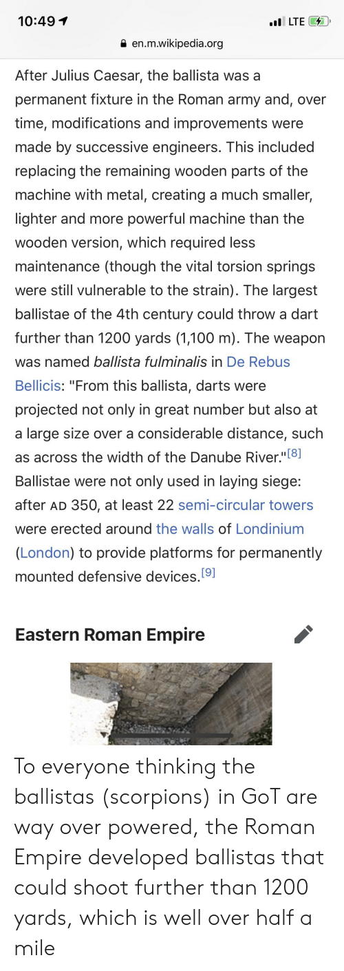 "Empire, Wikipedia, and Army: 10:49  .LTE7  9 en.m.wikipedia.org  After Julius Caesar, the ballista was a  permanent fixture in the Roman army and, over  time, modifications and improvements were  made by successive engineers. This included  replacing the remaining wooden parts of the  machine with metal, creating a much smaller,  lighter and more powerful machine than the  wooden version, which required less  maintenance (though the vital torsion springs  were still vulnerable to the strain). The largest  ballistae of the 4th century could throw a darft  further than 1200 yards (1,100 m). The weapon  was named ballista fulminalis in De Rebus  Bellicis: ""From this ballista, darts were  projected not only in great number but also at  a large size over a considerable distance, suclh  as across the width of the Danube River,""[8  Ballistae were not only used in laying siege  after AD 350, at least 22 semi-circular towers  were erected around the walls of Londinium  (London) to provide platforms for permanently  mounted defensive devices,[9]  Eastern Roman Empire To everyone thinking the ballistas (scorpions) in GoT are way over powered, the Roman Empire developed ballistas that could shoot further than 1200 yards, which is well over half a mile"