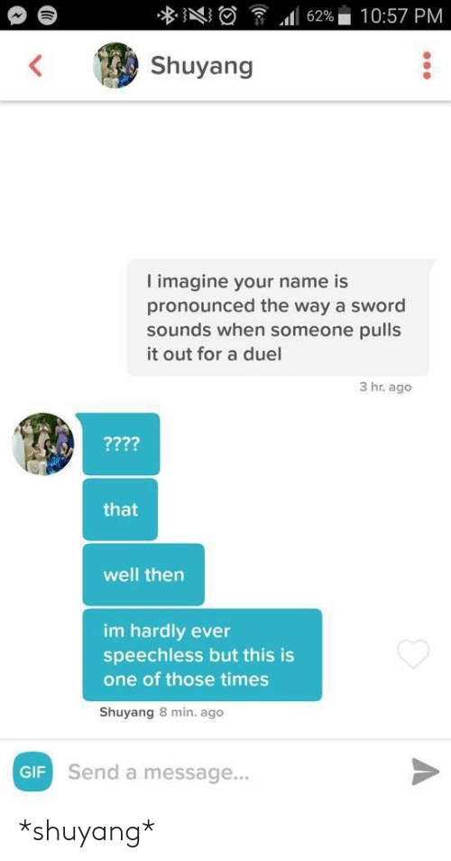 Gif, Sword, and One: 10:57 PM  62%  Shuyang  imagine your name is  pronounced the way a sword  sounds when someone pulls  it out for a duel  3 hr. ago  ????  that  well then  im hardly ever  speechless but this is  one of those times  Shuyang 8 min. ago  GIF Send a message... *shuyang*