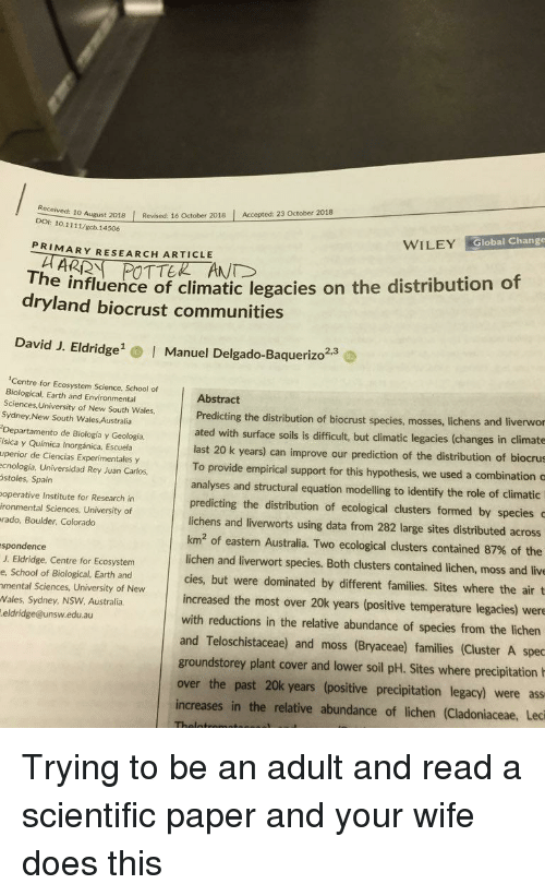 Ass, Bilbo, and Rey: 10 August 2018 Revised: 16 October 2018 Accepted: 23 October 2018  DOI: 10.1111/gcb.14506  WILEY Global Change  PRIMARY RESEARCH ARTICLE  The influence of climatic legacies on the distribution of  dryland biocrust communities  David J. Eldridge  Manuel Delgado-Baquerizo2.  2,3  Centre for Ecosystem Science, School of  Biological, Earth and Environmental  Sciences, University of New South Wales,  Sydney,New South Wales Australia  Departamento de Biología y Geología,  ísica y Química Inorgánica, Escuela  uperior de Ciencias Experimentales y  ecnología, Universidad Rey Juan Carlos  stoles, Spain  operative Institute for Research in  ironmental Sciences, University of  rado, Boulder, Colorado  Abstract  Predicting the distribution of biocrust species, mosses, lic  ated with surface soils is difficult, but climatic legacies (changes in climate  hens and liverwor  last 20 k years) can improve our prediction of the distribution of biocrus  To provide empirical support for this hypothesis, we used a combination c  analyses and structural equation modelling to identify the role of climatic  predicting the distribution of ecological clusters formed by species  lichens and liverworts using data from 282 large sites distributed across  km2 of eastern Australia. Two ecological clusters contained 87% of the  lichen and liverwort species. Both clusters contained lichen, moss and live  cies, but were dominated by different families. Sites where the air t  increased the most over 20k years (positive temperature legacies) were  with reductions in the relative abundance of species from the lichen  and Teloschistaceae) and moss (Bryaceae) families (Cluster A spec  spondence  J. Eldridge, Centre for Ecosystem  e, School of Biological, Earth and  mental Sciences, University of New  Wales, Sydney, NSW Australia  eldridge@unsw.edu.au  groundstorey plant cover and lower soil pH. Sites where precipitation  over the past 20k years (positive precipitation legacy) were ass  increases in the relative abundance of lichen (Cladoniaceae, Leci Trying to be an adult and read a scientific paper and your wife does this