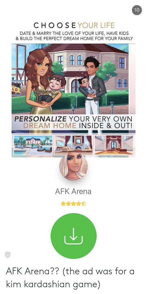 Personalize: 10  CHOOSEYOUR LIFE  DATE & MARRY THE LOVE OF YOUR LIFE, HAVE KIDS  & BUILD THE PERFECT DREAM HOME FOR YOUR FAMILY  LD  PERSONALIZE YOUR VERY OWN  DREAM HOME INSIDE & OUT!  AFK Arena AFK Arena?? (the ad was for a kim kardashian game)