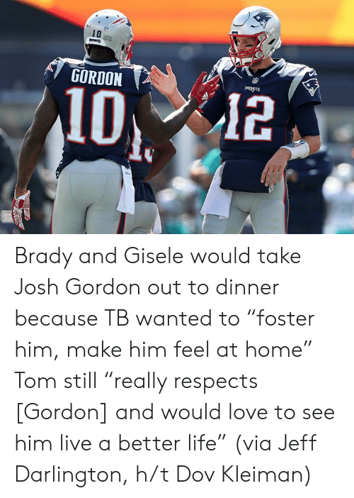 "Life, Love, and Patriotic: 10  GORDON  PATRIOTS  12 Brady and Gisele would take Josh Gordon out to dinner because TB wanted to ""foster him, make him feel at home""  Tom still ""really respects [Gordon] and would love to see him live a better life""  (via Jeff Darlington, h/t Dov Kleiman)"
