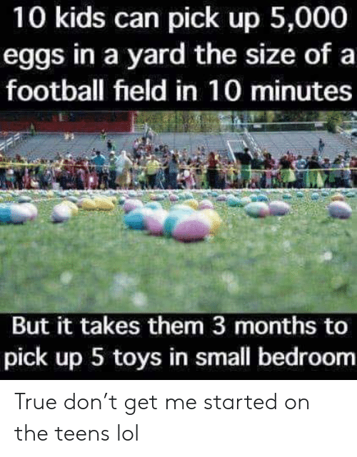 Dank, Football, and Lol: 10 kids can pick up 5,000  eggs in a yard the size of a  football field in 10 minutes  But it takes them 3 months to  pick up 5 toys in small bedroom True don't get me started on the teens lol