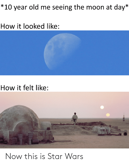 the moon: *10 year old me seeing the moon at day*  How it looked like:  How it felt like: Now this is Star Wars